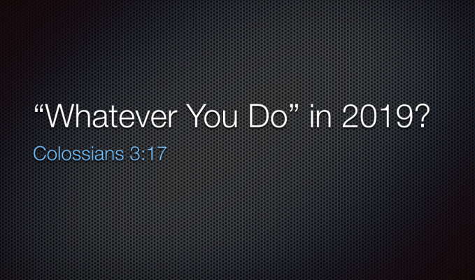 """SERMON – JANUARY 6, 2019 – """"WHATEVER YOU DO"""" in2019"""