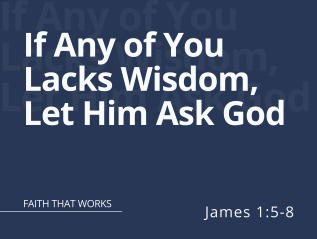 If Any of You Lacks Wisdom, Let Him Ask God (James 1:5-8)