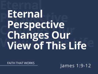 Eternal Perspective Changes Our View of This Life (James 1:9-12)