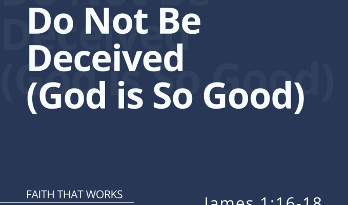 Do Not Be Deceived – God is So Good (James1:16-18)
