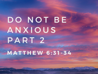Do Not Be Anxious – Part 2 (Matthew 6:31-34)