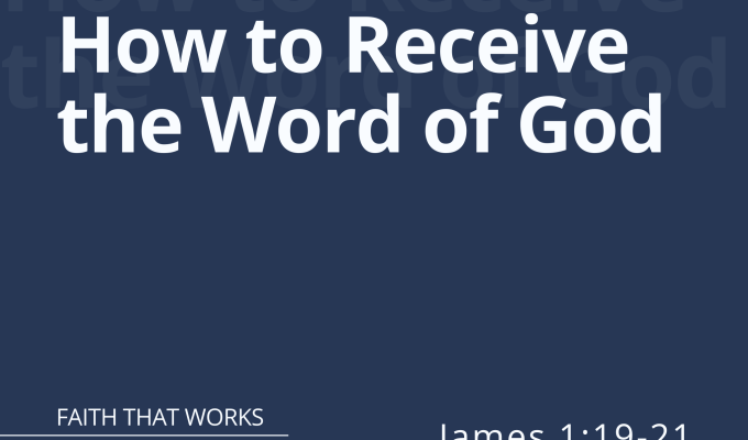 How to Receive the Word of God – Part 2 (James 1:19-21)